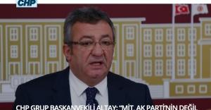 """CHP GRUP BAŞKANVEKİLİ ALTAY: """"MİT, AK PARTİ'NİN DEĞİL DEVLETİN KURUMU OLMALI"""""""